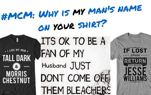 #MCM- Why is my man's name on your shirt-