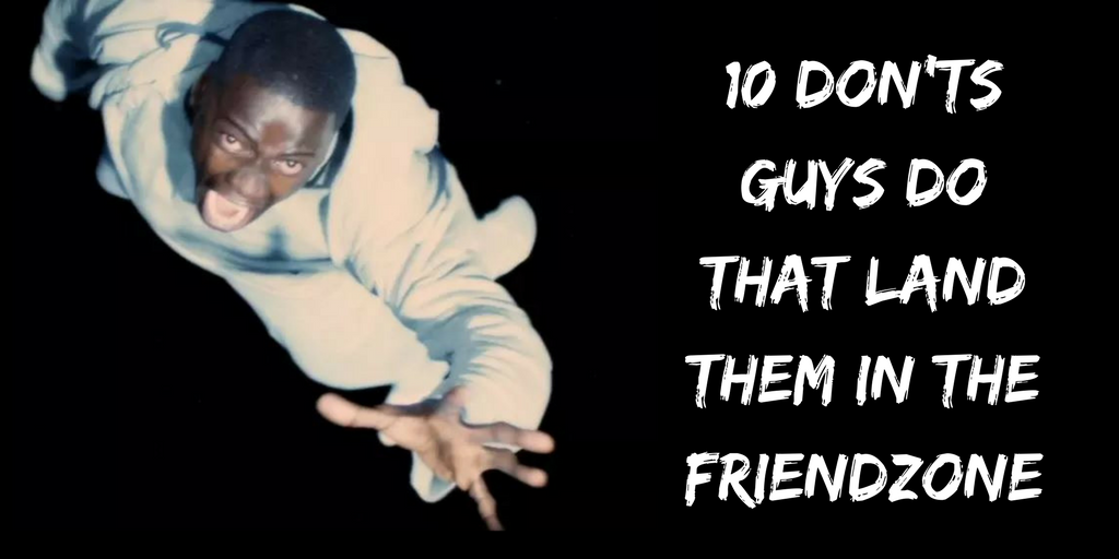 10 don'ts guys do that land them in the Friendzone